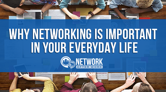 Why Networking is Important in Your Everyday Life.